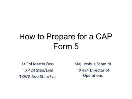 H ow to Prepare for a CAP Form 5 Lt Col Martin Fass TX 424 Stan/Eval TXWG Asst Stan/Eval Maj. Joshua Schmidt TX 424 Director of Operations.
