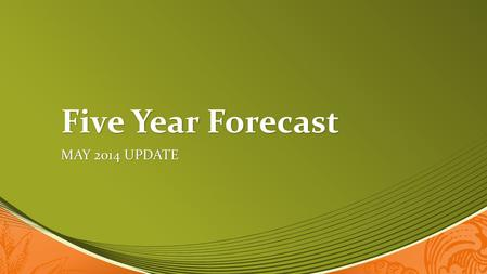 Five Year Forecast MAY 2014 UPDATE. SIMPLIFIED STATEMENT.
