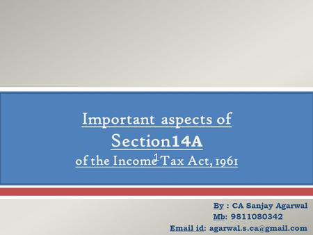  By : CA Sanjay Agarwal Mb: 9811080342 id: Important aspects of Section 14A of the Income Tax Act, 1961 1.