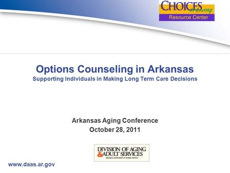Www.daas.ar.gov Options Counseling in Arkansas Supporting Individuals in Making Long Term Care Decisions Arkansas Aging Conference October 28, 2011.