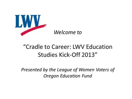 "Welcome to ""Cradle to Career: LWV Education Studies Kick-Off 2013"" Presented by the League of Women Voters of Oregon Education Fund."