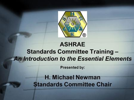 ASHRAE Standards Committee Training – An Introduction to the Essential Elements Presented by: H. Michael Newman Standards Committee Chair.