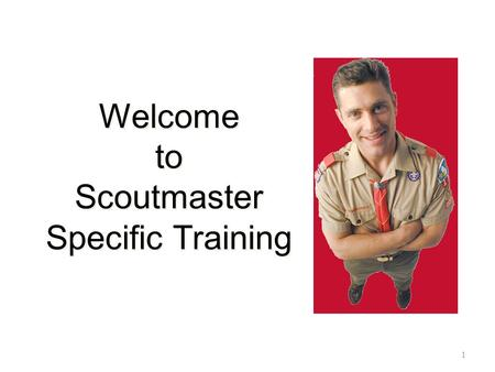 Welcome to Scoutmaster Specific Training 1. Introductions 2.