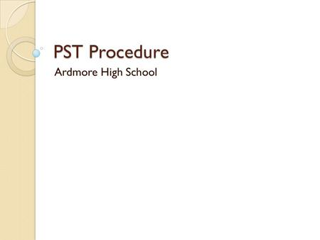 PST Procedure Ardmore High School. Who Is On The PST? Permanent Members ◦ Principal, assistant principal, counselors Teachers ◦ All core teachers ◦ Elective.