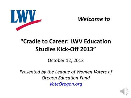 """Cradle to Career: LWV Education Studies Kick-Off 2013"" October 12, 2013 Presented by the League of Women Voters of Oregon Education Fund VoteOregon.org."