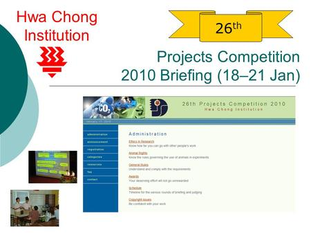Projects Competition 2010 Briefing (18–21 Jan) 26 th Hwa Chong Institution.