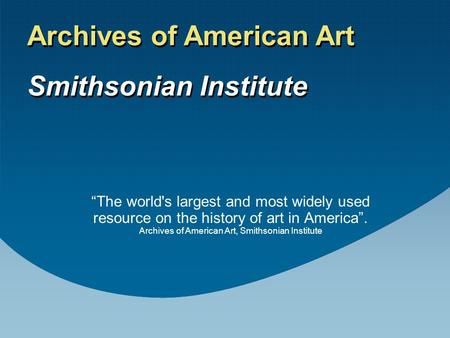 """The world's largest and most widely used resource on the history of art in America"". Archives of American Art, Smithsonian Institute Archives of American."