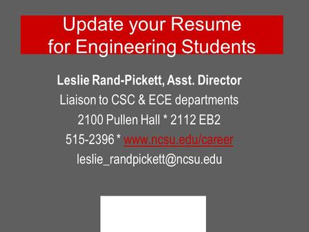 Update your Resume for Engineering Students Leslie Rand-Pickett, Asst. Director Liaison to CSC & ECE departments 2100 Pullen Hall * 2112 EB2 515-2396 *