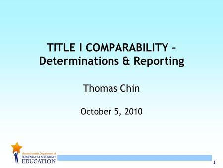 1 TITLE I COMPARABILITY – Determinations & Reporting Thomas Chin October 5, 2010.