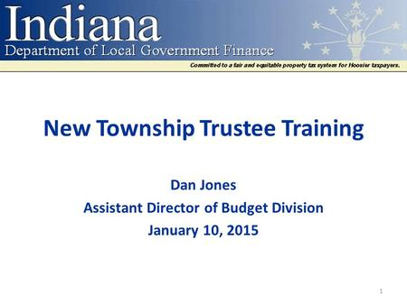New Township Trustee Training Dan Jones Assistant Director of Budget Division January 10, 2015 1.