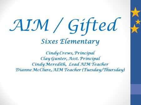 AIM / Gifted Sixes Elementary Cindy Crews, Principal Clay Gunter, Asst. Principal Cindy Meredith, Lead AIM Teacher Dianne McClure, AIM Teacher (Tuesday/Thursday)