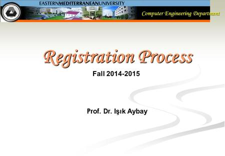 Computer Engineering Department Registration Process Fall 2014-2015 Prof. Dr. Işık Aybay.