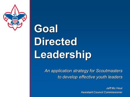 Goal Directed <strong>Leadership</strong> An application strategy for Scoutmasters to <strong>develop</strong> effective youth leaders Jeff Mc Houl Assistant Council Commissioner.