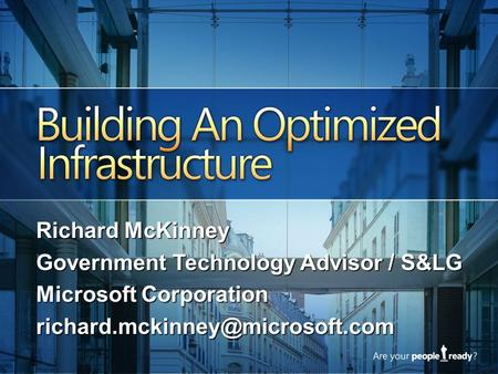Building an Optimized Infrastructure Samm DiStasio Director Infrastructure Optimization Strategy Microsoft Corporation Richard McKinney Government Technology.