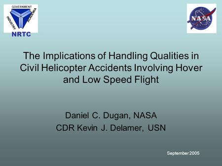 September 2005 The Implications of Handling Qualities in Civil Helicopter Accidents Involving Hover and Low Speed Flight Daniel C. Dugan, NASA CDR Kevin.