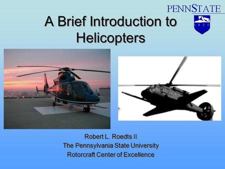 A Brief Introduction to Helicopters Robert L. Roedts II The Pennsylvania State University Rotorcraft Center of Excellence Robert L. Roedts II The Pennsylvania.