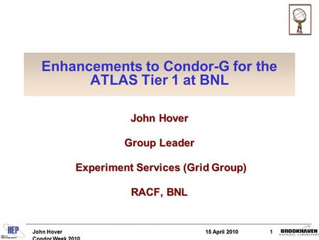 15 April 2010John Hover Condor Week 2010 1 Enhancements to Condor-G for the ATLAS Tier 1 at BNL John Hover Group Leader Experiment Services (Grid Group)