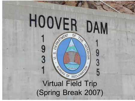 Virtual Field Trip (Spring Break 2007). Hoover Dam Hydroelectric facility Located on the Colorado River on the Arizona/Nevada Border Construction started.