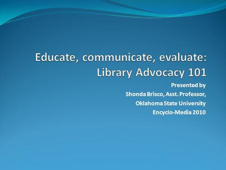 Presented by Shonda Brisco, Asst. Professor, Oklahoma State University Encyclo-Media 2010.