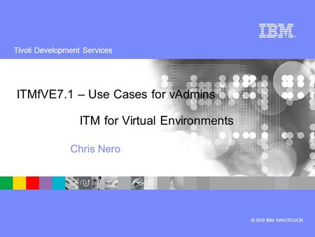 Tivoli Development Services © 2010 IBM SWG/TDS/CN ITMfVE7.1 – Use Cases for vAdmins ITM for Virtual Environments Chris Nero.