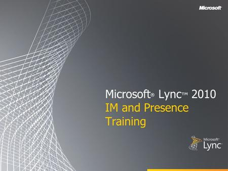 Microsoft ® Lync ™ 2010 IM and Presence Training.