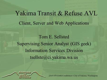 2005 NW ESRI Conference - City of Yakima, Washington Yakima Transit & Refuse AVL Client, Server and Web Applications Tom E. Sellsted Supervising Senior.