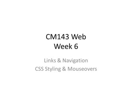 CM143 Web Week 6 Links & Navigation CSS Styling & Mouseovers.