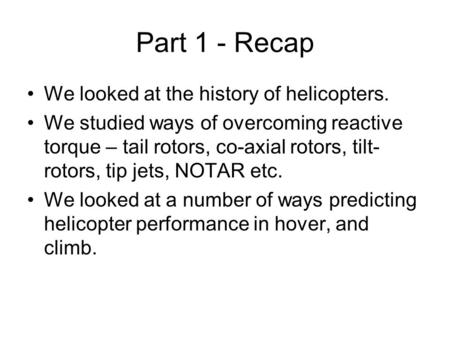 Part 1 - Recap We looked at the history of helicopters. We studied ways of overcoming reactive torque – tail rotors, co-axial rotors, tilt- rotors, tip.