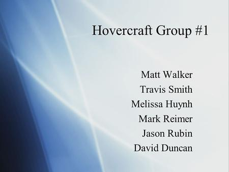 Hovercraft Group #1 Matt Walker Travis Smith Melissa Huynh Mark Reimer Jason Rubin David Duncan Matt Walker Travis Smith Melissa Huynh Mark Reimer Jason.
