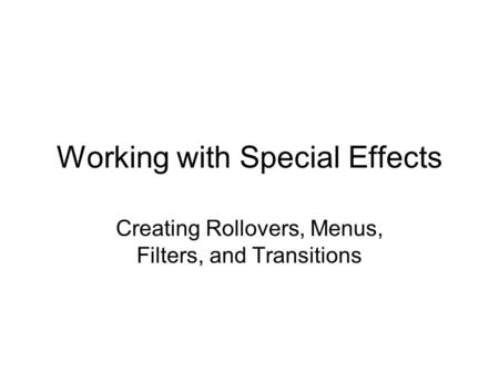 Working with Special Effects Creating Rollovers, Menus, Filters, and Transitions.