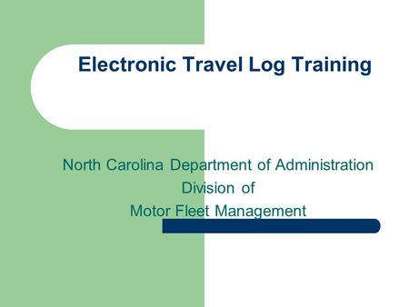 Electronic Travel Log Training North Carolina Department of Administration Division of Motor Fleet Management.