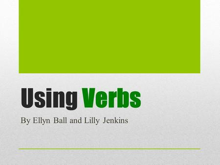 Using <strong>Verbs</strong> By Ellyn Ball and Lilly Jenkins. Using <strong>Verbs</strong> Using refers to the way a word or expression is used in a sentence. <strong>Verb</strong> usage is an area that.
