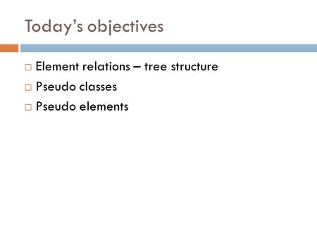 Today's objectives  Element relations – tree structure  Pseudo classes  Pseudo elements.