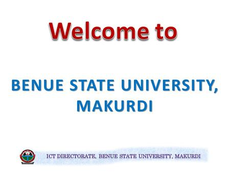 BENUE STATE UNIVERSITY, MAKURDI The Directorate of Information and Communication Technology (ICT), BSU Makurdi.