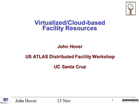 1 13 Nov 2012 John Hover Virtualized/Cloud-based Facility Resources John Hover US ATLAS Distributed Facility Workshop UC Santa Cruz.