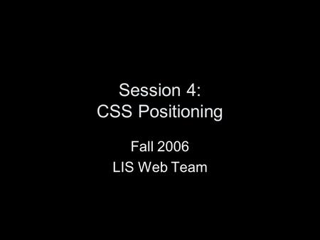 Session 4: CSS Positioning Fall 2006 LIS Web Team.