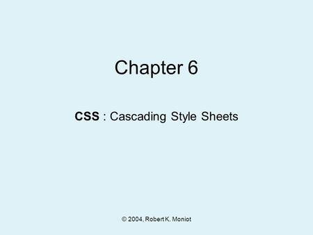 © 2004, Robert K. Moniot Chapter 6 CSS : Cascading Style Sheets.
