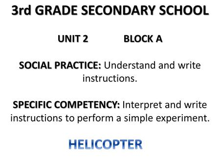 3rd GRADE SECONDARY SCHOOL UNIT 2BLOCK A SOCIAL PRACTICE: SOCIAL PRACTICE: Understand and write instructions. SPECIFIC COMPETENCY: SPECIFIC COMPETENCY: