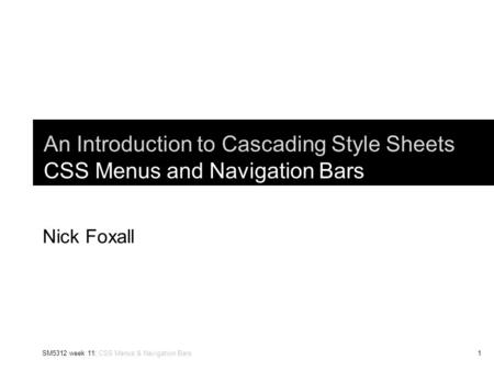 SM5312 week 11: CSS Menus & Navigation Bars1 An Introduction to Cascading Style Sheets CSS Menus and Navigation Bars Nick Foxall.