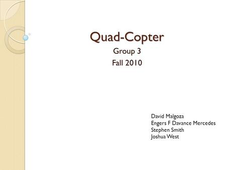 Quad-Copter Group 3 Fall 2010 David Malgoza Engers F Davance Mercedes
