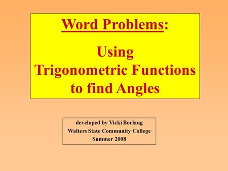 Developed by Vicki Borlaug Walters State Community College Summer 2008 Word Problems: Using Trigonometric Functions to find Angles.