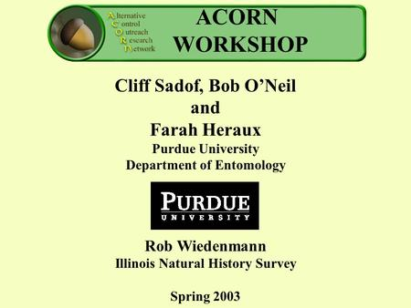 ACORN WORKSHOP Cliff Sadof, Bob O'Neil and Farah Heraux Purdue University Department of Entomology Rob Wiedenmann Illinois Natural History Survey Spring.