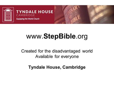 Www.StepBible.org Created for the disadvantaged world Available for everyone Tyndale House, Cambridge.