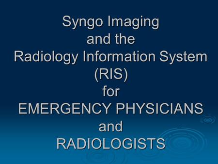 Syngo Imaging and the Radiology Information System (RIS) for EMERGENCY PHYSICIANS and RADIOLOGISTS.