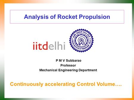 Analysis of Rocket Propulsion P M V Subbarao Professor Mechanical Engineering Department Continuously accelerating Control Volume….