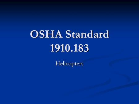OSHA Standard 1910.183 Helicopters. Helicopter Transport Helicopters can be used to quickly transport heavy loads over difficult and even impassible terrain,