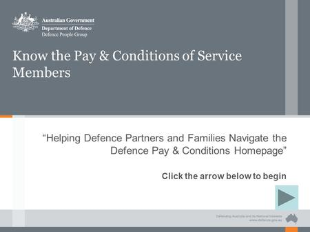 "Know the Pay & Conditions of Service Members ""Helping Defence Partners and Families Navigate the Defence Pay & Conditions Homepage"" Click the arrow below."