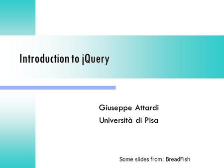 Introduction to jQuery Giuseppe Attardi Università di Pisa Some slides from: BreadFish.