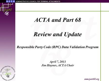 ACTA and Part 68 Review and Update Responsible Party Code (RPC) Data Validation Program April 7, 2011 Jim Haynes, ACTA Chair.