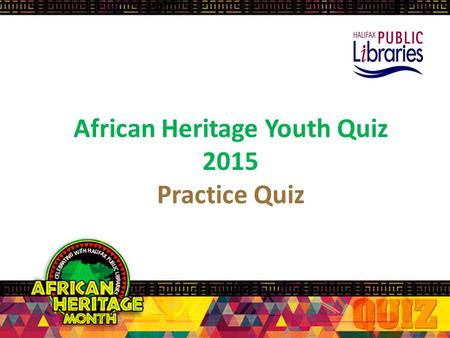 African Heritage Youth Quiz 2015 Practice Quiz Rules of the Quiz Each team: 4 players + 1 back-up/alternate player, for a total of 5 players per team.